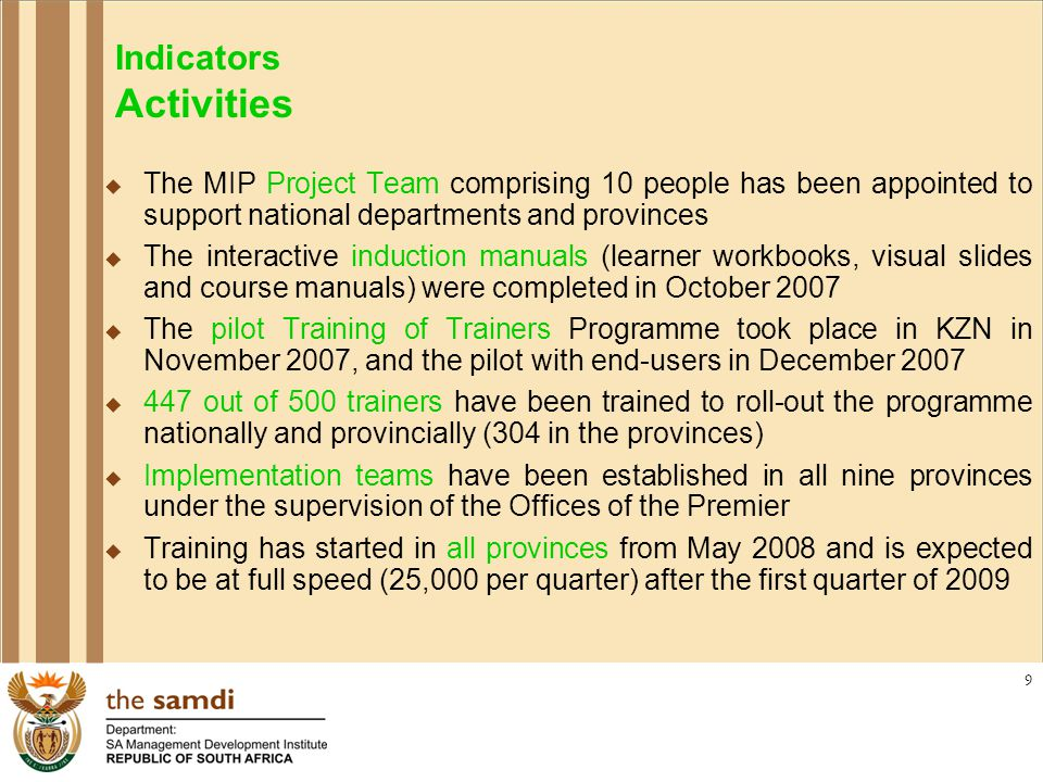 9 Indicators Activities  The MIP Project Team comprising 10 people has been appointed to support national departments and provinces  The interactive induction manuals (learner workbooks, visual slides and course manuals) were completed in October 2007  The pilot Training of Trainers Programme took place in KZN in November 2007, and the pilot with end-users in December 2007  447 out of 500 trainers have been trained to roll-out the programme nationally and provincially (304 in the provinces)  Implementation teams have been established in all nine provinces under the supervision of the Offices of the Premier  Training has started in all provinces from May 2008 and is expected to be at full speed (25,000 per quarter) after the first quarter of 2009