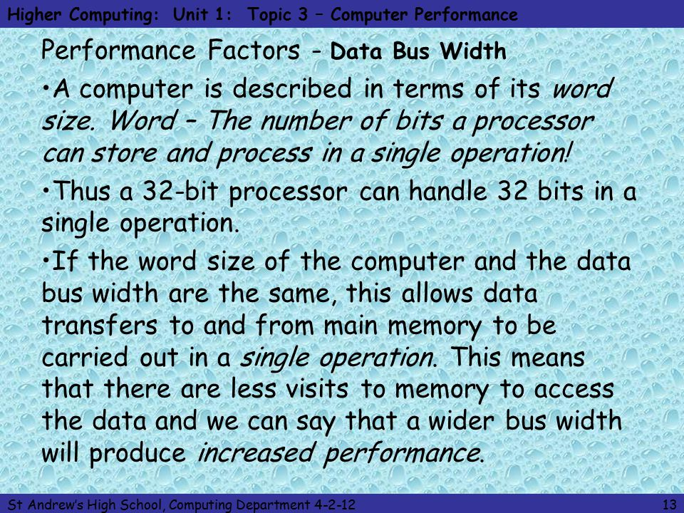 Higher Computing: Unit 1: Topic 3 – Computer Performance St Andrew's High School, Computing Department 4-2-1213 Performance Factors - Data Bus Width A computer is described in terms of its word size.