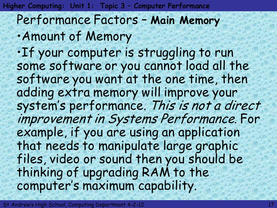 Higher Computing: Unit 1: Topic 3 – Computer Performance St Andrew's High School, Computing Department 4-2-1217 Performance Factors – Main Memory Amount of Memory If your computer is struggling to run some software or you cannot load all the software you want at the one time, then adding extra memory will improve your system's performance.