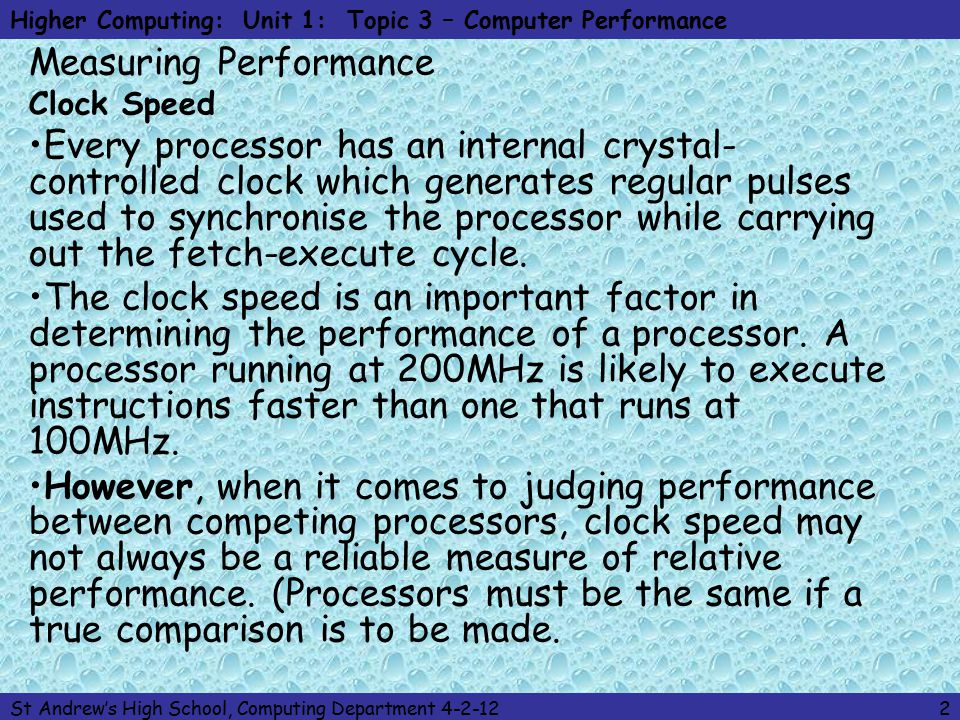 Higher Computing: Unit 1: Topic 3 – Computer Performance St Andrew's High School, Computing Department 4-2-122 Measuring Performance Clock Speed Every processor has an internal crystal- controlled clock which generates regular pulses used to synchronise the processor while carrying out the fetch-execute cycle.
