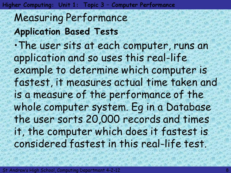 Higher Computing: Unit 1: Topic 3 – Computer Performance St Andrew's High School, Computing Department 4-2-128 Measuring Performance Application Based Tests The user sits at each computer, runs an application and so uses this real-life example to determine which computer is fastest, it measures actual time taken and is a measure of the performance of the whole computer system.