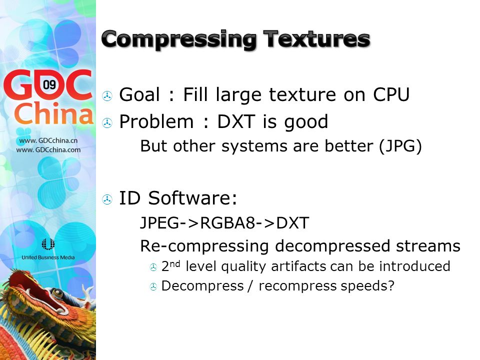  Goal : Fill large texture on CPU  Problem : DXT is good  But other systems are better (JPG)  ID Software:  JPEG->RGBA8->DXT  Re-compressing decompressed streams  2 nd level quality artifacts can be introduced  Decompress / recompress speeds?