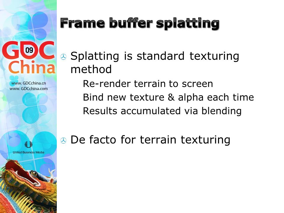  Splatting is standard texturing method  Re-render terrain to screen  Bind new texture & alpha each time  Results accumulated via blending  De facto for terrain texturing