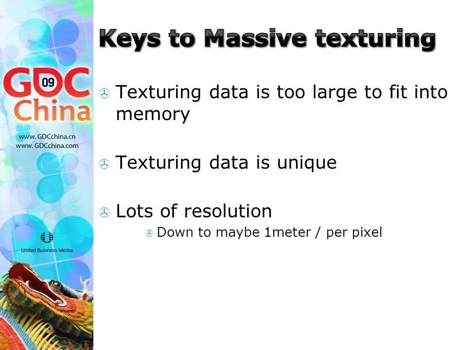  Texturing data is too large to fit into memory  Texturing data is unique  Lots of resolution  Down to maybe 1meter / per pixel