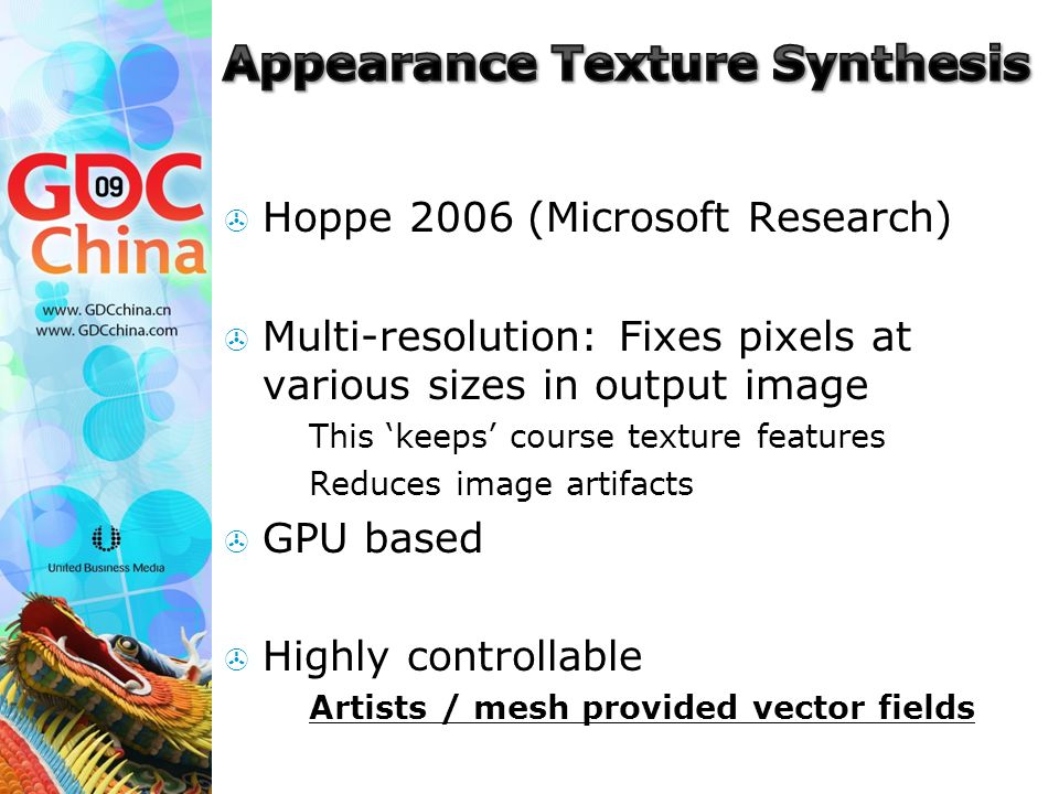  Hoppe 2006 (Microsoft Research)  Multi-resolution: Fixes pixels at various sizes in output image  This 'keeps' course texture features  Reduces image artifacts  GPU based  Highly controllable  Artists / mesh provided vector fields