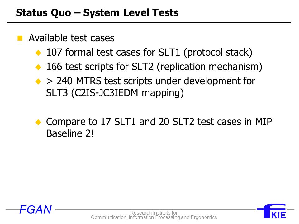 Research Institute for Communication, Information Processing and Ergonomics FGAN Status Quo – System Level Tests Available test cases u 107 formal test cases for SLT1 (protocol stack) u 166 test scripts for SLT2 (replication mechanism) u > 240 MTRS test scripts under development for SLT3 (C2IS-JC3IEDM mapping) u Compare to 17 SLT1 and 20 SLT2 test cases in MIP Baseline 2!