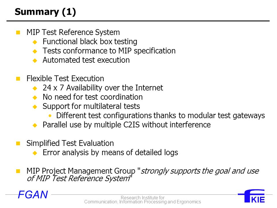 Research Institute for Communication, Information Processing and Ergonomics FGAN Summary (1) MIP Test Reference System u Functional black box testing u Tests conformance to MIP specification u Automated test execution Flexible Test Execution u 24 x 7 Availability over the Internet u No need for test coordination u Support for multilateral tests Different test configurations thanks to modular test gateways u Parallel use by multiple C2IS without interference Simplified Test Evaluation u Error analysis by means of detailed logs MIP Project Management Group strongly supports the goal and use of MIP Test Reference System
