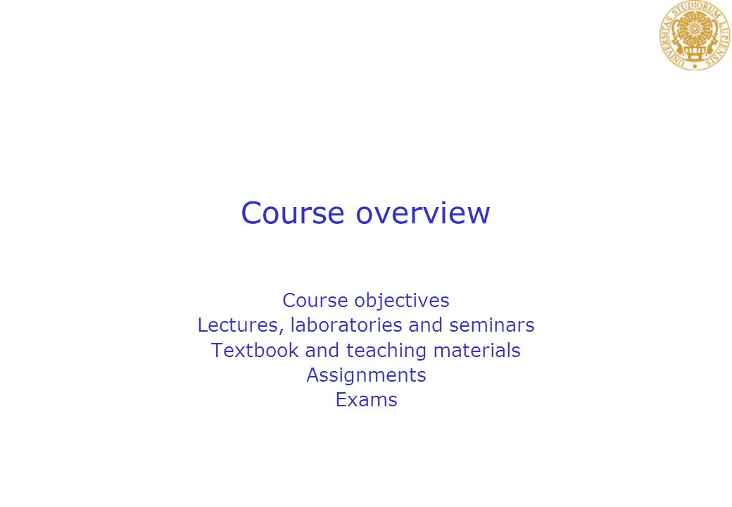 Course overview Course objectives Lectures, laboratories and seminars Textbook and teaching materials Assignments Exams