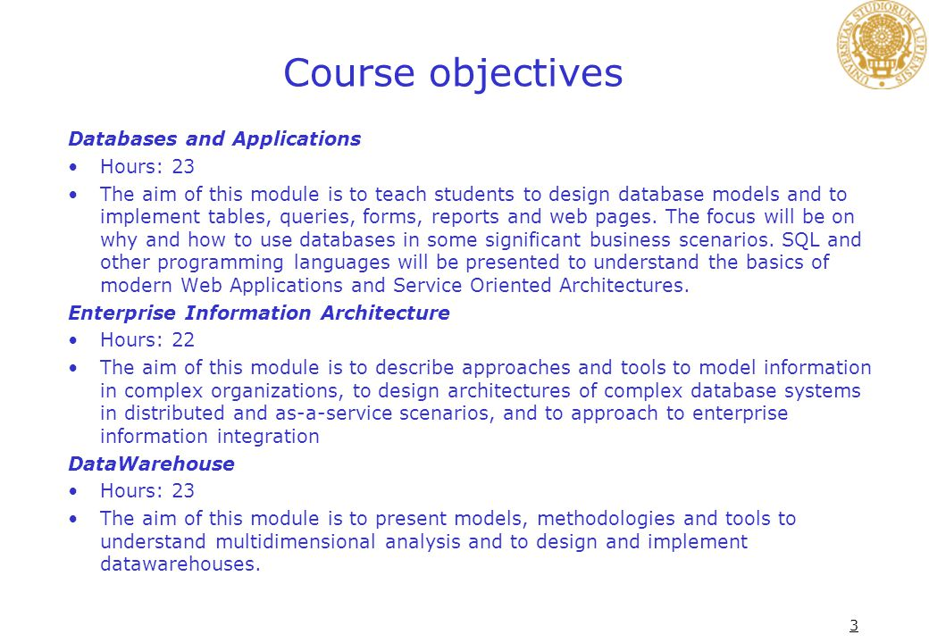 3 Course objectives Databases and Applications Hours: 23 The aim of this module is to teach students to design database models and to implement tables, queries, forms, reports and web pages.