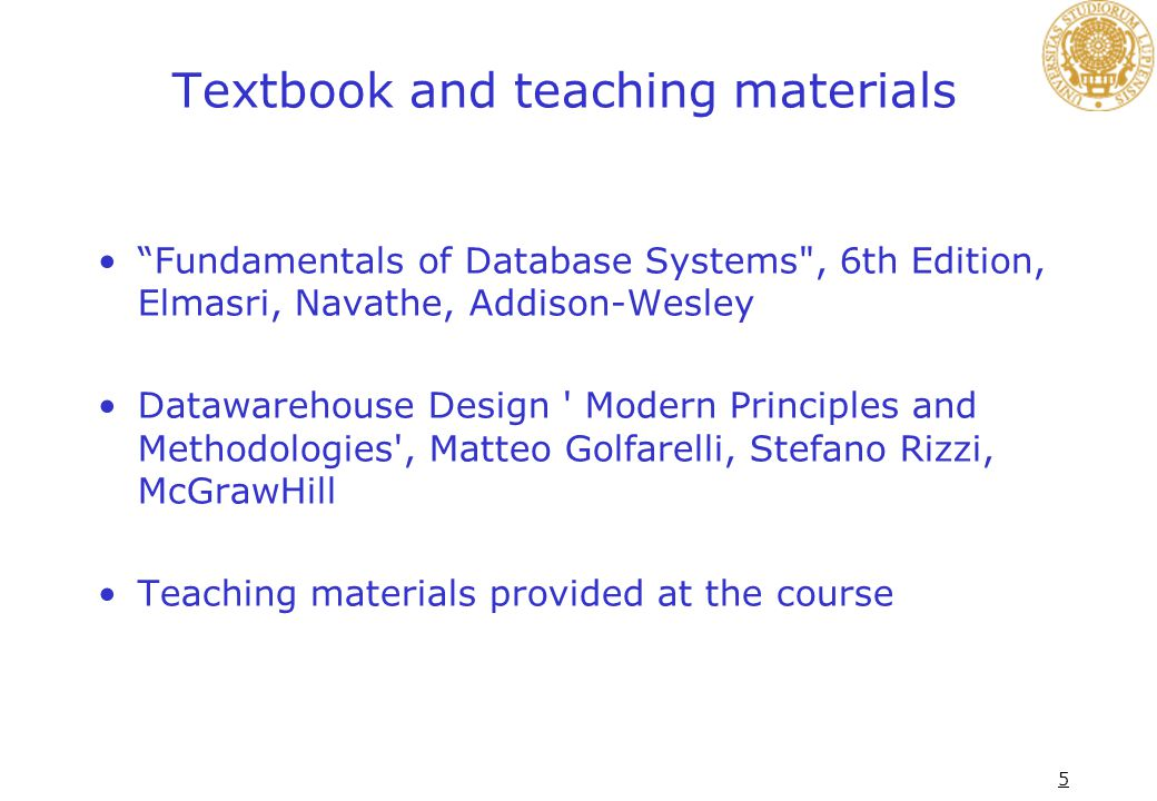 5 Textbook and teaching materials Fundamentals of Database Systems , 6th Edition, Elmasri, Navathe, Addison-Wesley Datawarehouse Design Modern Principles and Methodologies , Matteo Golfarelli, Stefano Rizzi, McGrawHill Teaching materials provided at the course