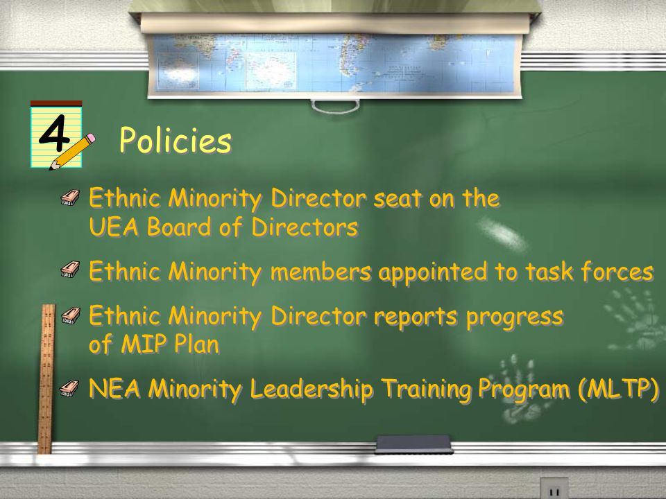 Policies Ethnic Minority Director seat on the UEA Board of Directors Ethnic Minority members appointed to task forces Ethnic Minority Director reports progress of MIP Plan NEA Minority Leadership Training Program (MLTP) Ethnic Minority Director seat on the UEA Board of Directors Ethnic Minority members appointed to task forces Ethnic Minority Director reports progress of MIP Plan NEA Minority Leadership Training Program (MLTP)