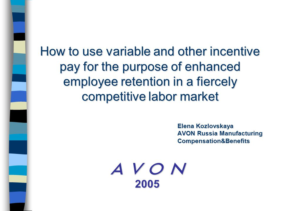 How to use variable and other incentive pay for the purpose of enhanced employee retention in a fiercely competitive labor market  2005 Elena Kozlovskaya AVON Russia Manufacturing Compensation&Benefits