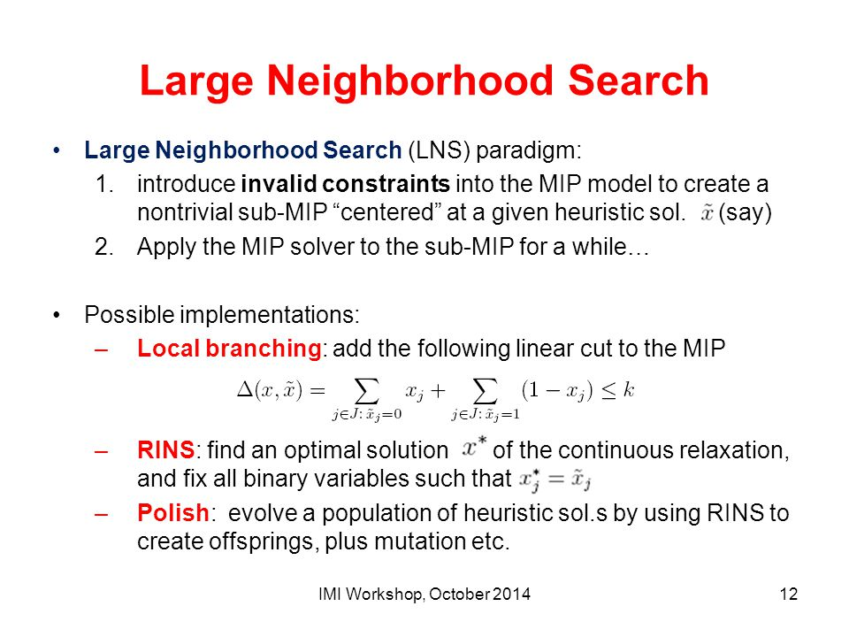 Large Neighborhood Search Large Neighborhood Search (LNS) paradigm: 1.introduce invalid constraints into the MIP model to create a nontrivial sub-MIP