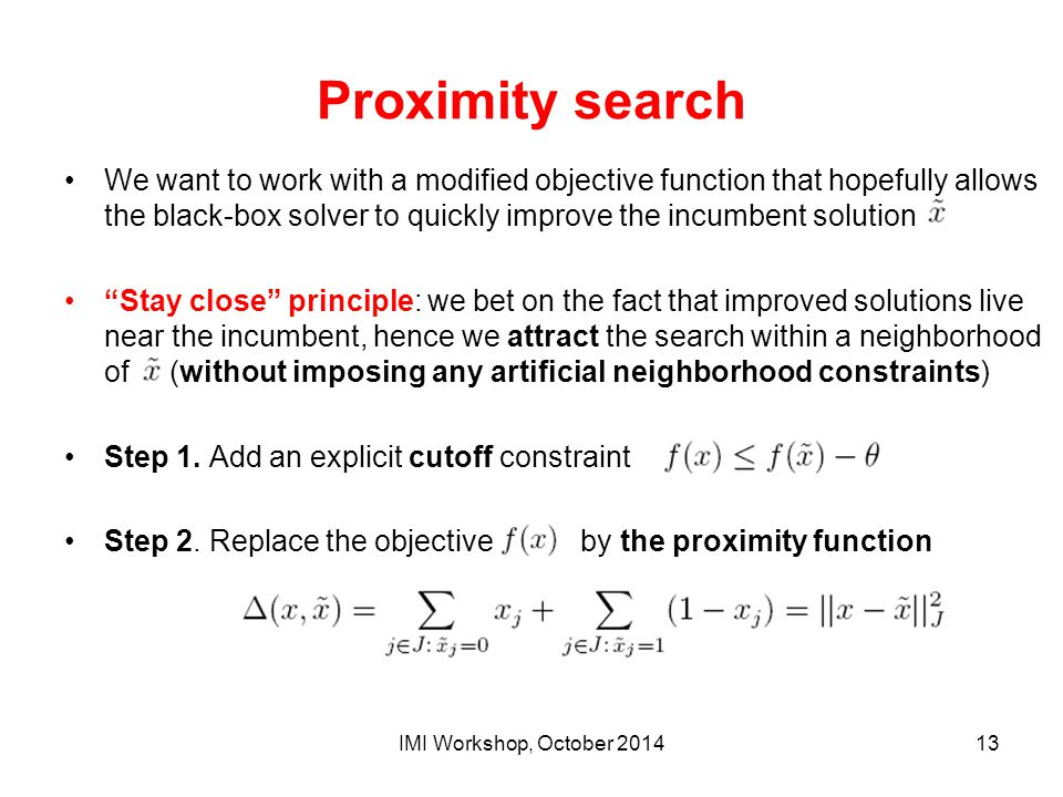 Proximity search We want to work with a modified objective function that hopefully allows the black-box solver to quickly improve the incumbent soluti