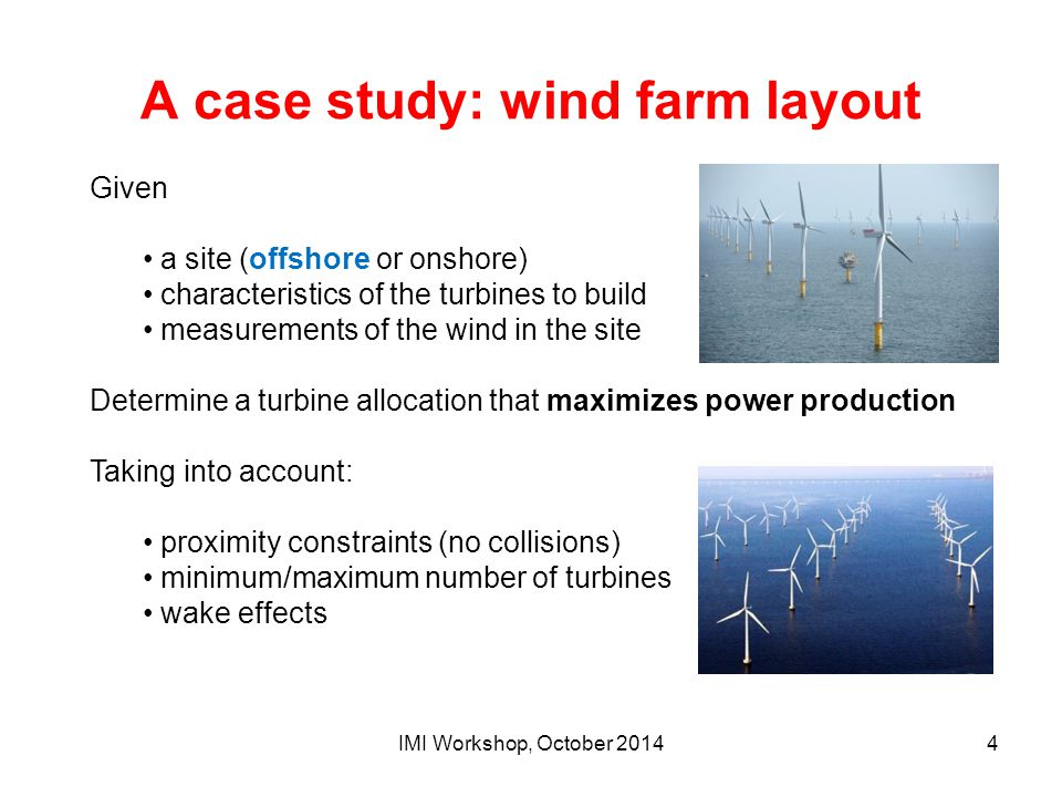 A case study: wind farm layout IMI Workshop, October 20144 Given a site (offshore or onshore) characteristics of the turbines to build measurements of
