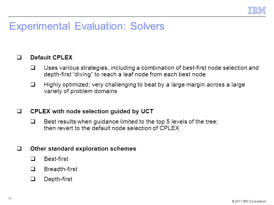 © 2011 IBM Corporation 11 Experimental Evaluation: Solvers  Default CPLEX  Uses various strategies, including a combination of best-first node selection and depth-first diving to reach a leaf node from each best node  Highly optimized; very challenging to beat by a large margin across a large variety of problem domains  CPLEX with node selection guided by UCT  Best results when guidance limited to the top 5 levels of the tree; then revert to the default node selection of CPLEX  Other standard exploration schemes  Best-first  Breadth-first  Depth-first