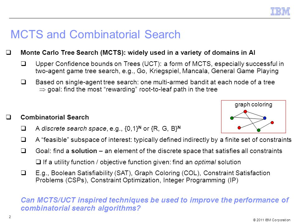 © 2011 IBM Corporation 2 MCTS and Combinatorial Search  Monte Carlo Tree Search (MCTS): widely used in a variety of domains in AI  Upper Confidence bounds on Trees (UCT): a form of MCTS, especially successful in two-agent game tree search, e.g., Go, Kriegspiel, Mancala, General Game Playing  Based on single-agent tree search: one multi-armed bandit at each node of a tree  goal: find the most rewarding root-to-leaf path in the tree  Combinatorial Search  A discrete search space, e.g., {0,1} N or {R, G, B} N  A feasible subspace of interest: typically defined indirectly by a finite set of constraints  Goal: find a solution – an element of the discrete space that satisfies all constraints  If a utility function / objective function given: find an optimal solution  E.g., Boolean Satisfiability (SAT), Graph Coloring (COL), Constraint Satisfaction Problems (CSPs), Constraint Optimization, Integer Programming (IP) Can MCTS/UCT inspired techniques be used to improve the performance of combinatorial search algorithms.