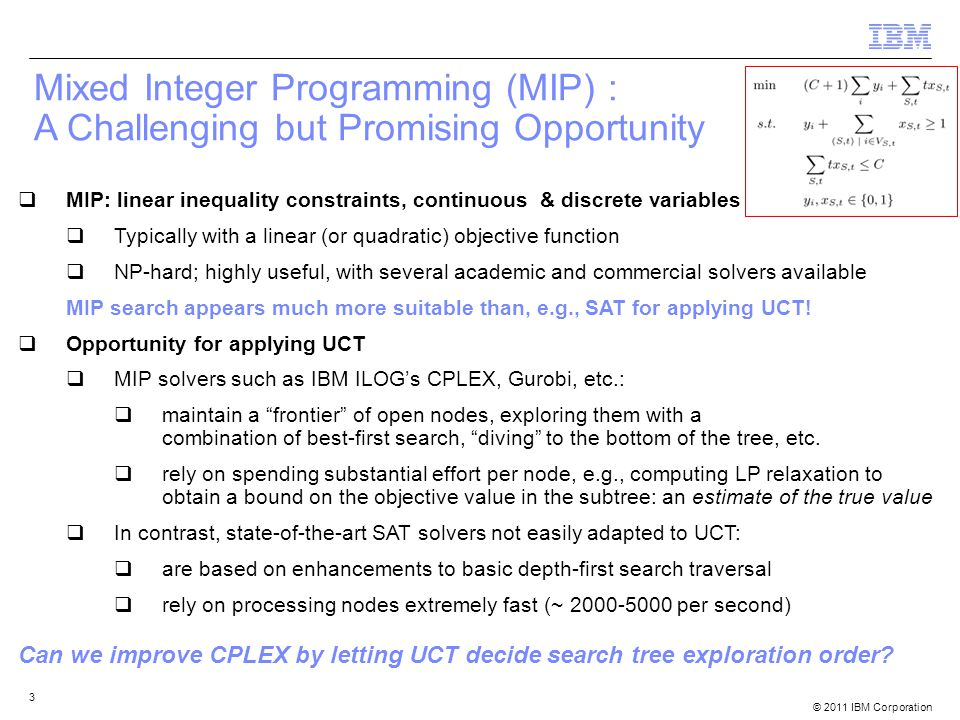 © 2011 IBM Corporation 4 Mixed Integer Programming (MIP) : A Challenging but Promising Opportunity  Challenges and Differences from the usual setup for UCT  Biggest success of UCT so far: two-agent game tree search, rather than single-agent  Random playouts are costly to implement in MIP search  Unlike game tree search, too costly to create a full UCT tree at each node  Exploitation isn't very meaningful after true value of a node is revealed: no reason to repeatedly visit that node even if it is optimal  LP relaxation – available for free , provides a guaranteed bound on the true value  averaging backups may not be the best strategy.