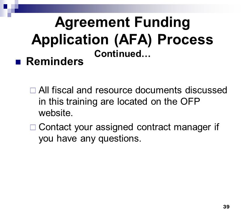 39 Agreement Funding Application (AFA) Process Continued… Reminders  All fiscal and resource documents discussed in this training are located on the