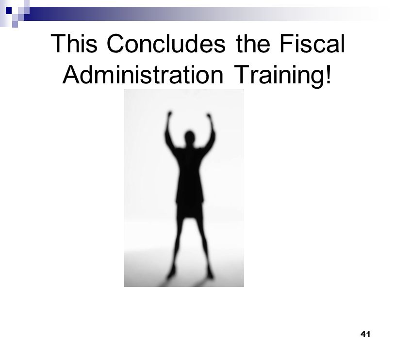 41 This Concludes the Fiscal Administration Training!