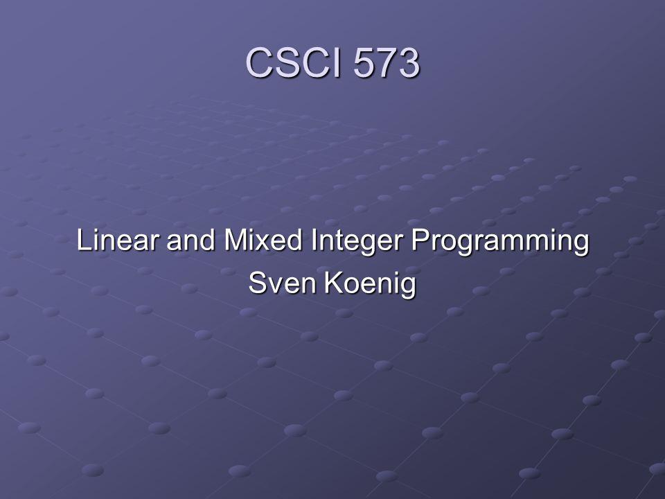 CSCI 573 Linear and Mixed Integer Programming Sven Koenig