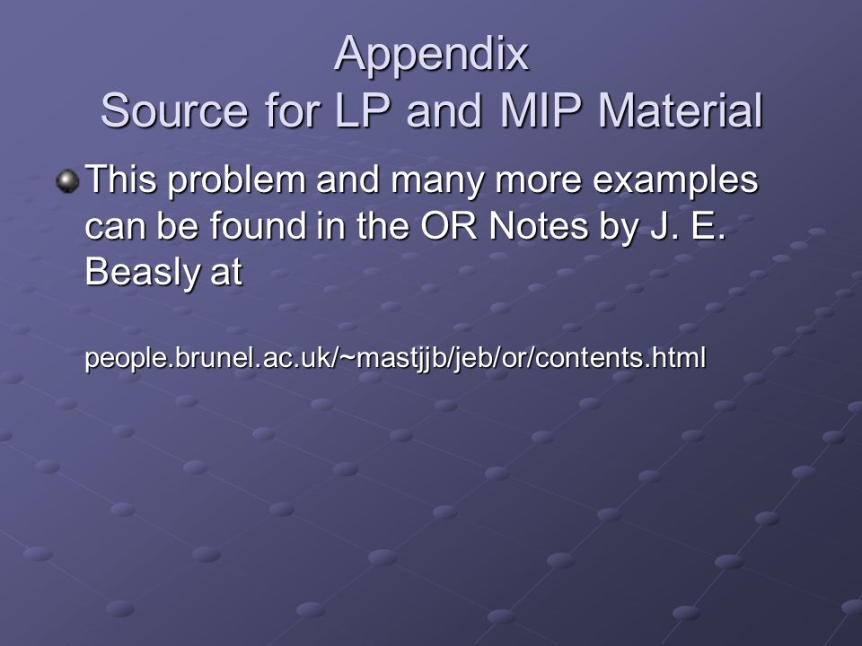 Appendix Source for LP and MIP Material This problem and many more examples can be found in the OR Notes by J.