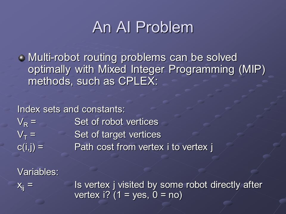 An AI Problem Multi-robot routing problems can be solved optimally with Mixed Integer Programming (MIP) methods, such as CPLEX: Index sets and constants: V R = Set of robot vertices V T = Set of target vertices c(i,j) = Path cost from vertex i to vertex j Variables: x ij = Is vertex j visited by some robot directly after vertex i.