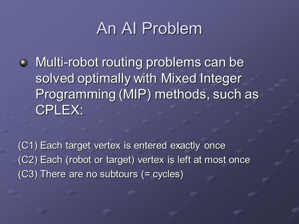 An AI Problem Multi-robot routing problems can be solved optimally with Mixed Integer Programming (MIP) methods, such as CPLEX: (C1) Each target vertex is entered exactly once (C2) Each (robot or target) vertex is left at most once (C3) There are no subtours (= cycles)