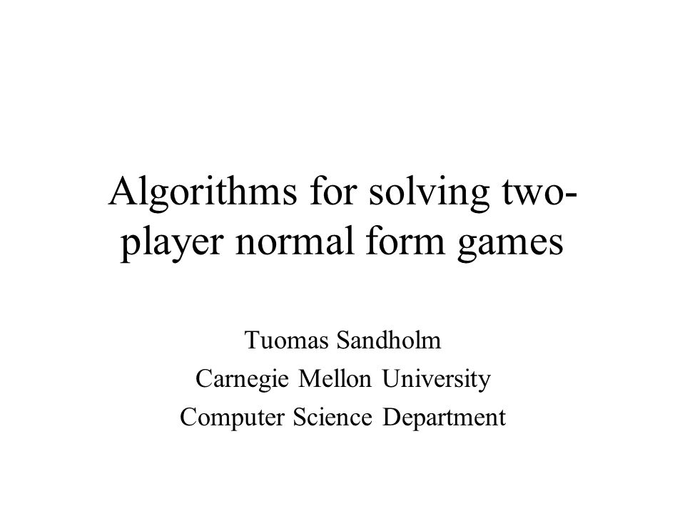 Algorithms for solving two- player normal form games Tuomas Sandholm Carnegie Mellon University Computer Science Department