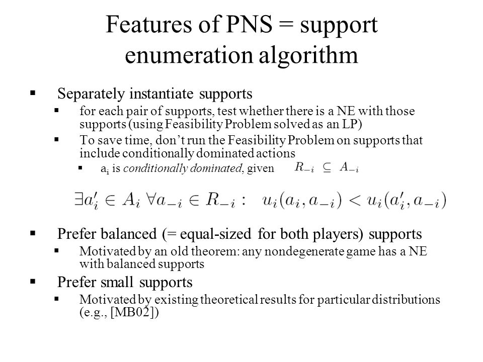 Features of PNS = support enumeration algorithm  Separately instantiate supports  for each pair of supports, test whether there is a NE with those supports (using Feasibility Problem solved as an LP)  To save time, don't run the Feasibility Problem on supports that include conditionally dominated actions  a i is conditionally dominated, given if:  Prefer balanced (= equal-sized for both players) supports  Motivated by an old theorem: any nondegenerate game has a NE with balanced supports  Prefer small supports  Motivated by existing theoretical results for particular distributions (e.g., [MB02])