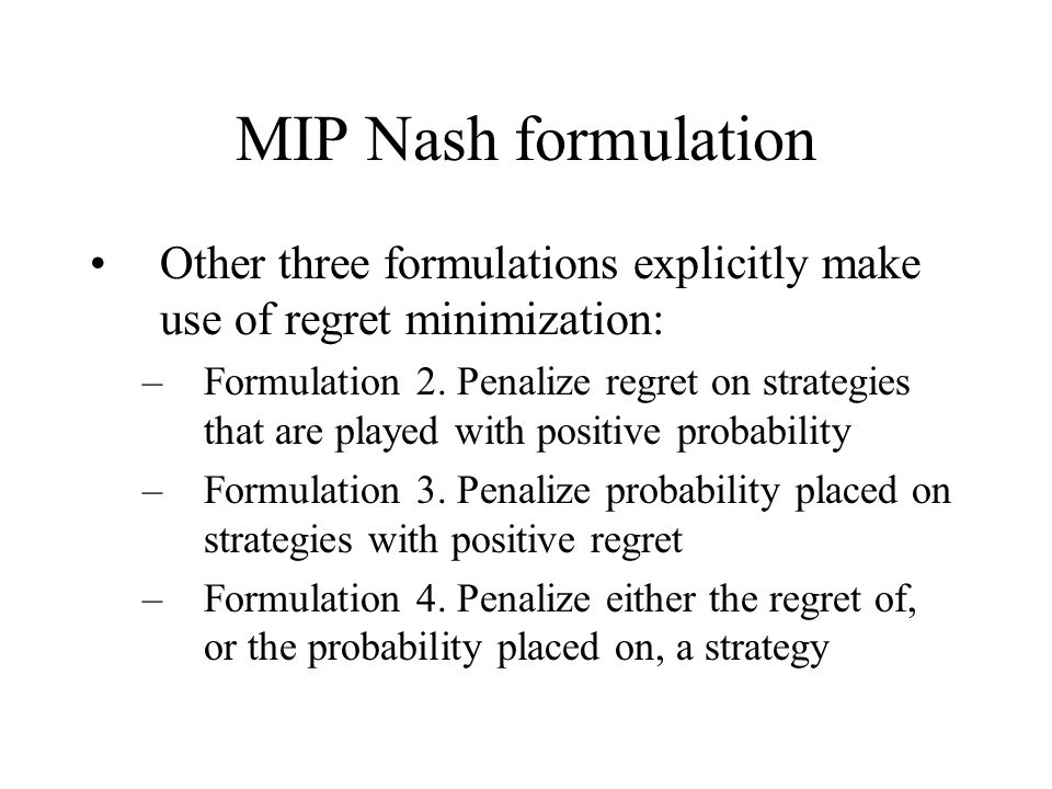 MIP Nash formulation Other three formulations explicitly make use of regret minimization: –Formulation 2.
