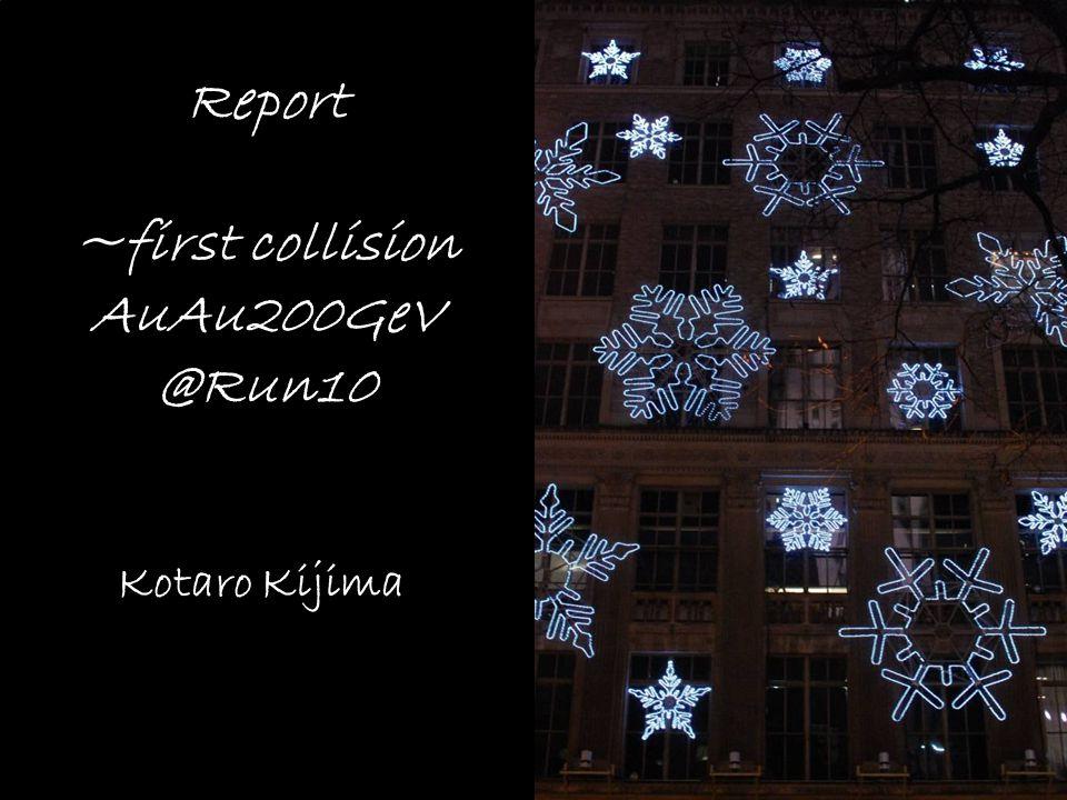 Report ~first collision AuAu200GeV @Run10 Kotaro Kijima 2010/01/25 Local lab meeting