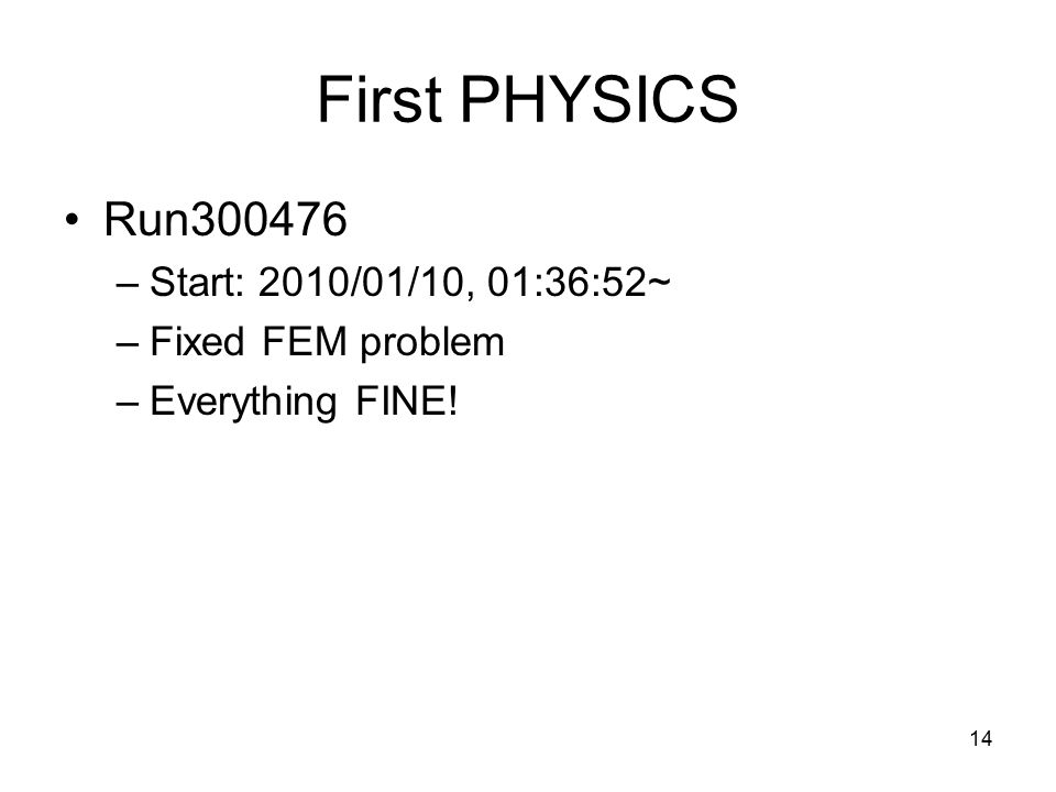14 First PHYSICS Run300476 –Start: 2010/01/10, 01:36:52~ –Fixed FEM problem –Everything FINE!
