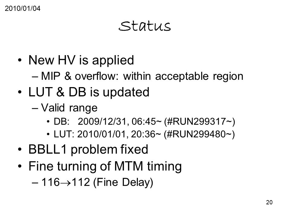 20 Status New HV is applied –MIP & overflow: within acceptable region LUT & DB is updated –Valid range DB: 2009/12/31, 06:45~ (#RUN299317~) LUT: 2010/01/01, 20:36~ (#RUN299480~) BBLL1 problem fixed Fine turning of MTM timing –116  112 (Fine Delay) 2010/01/04