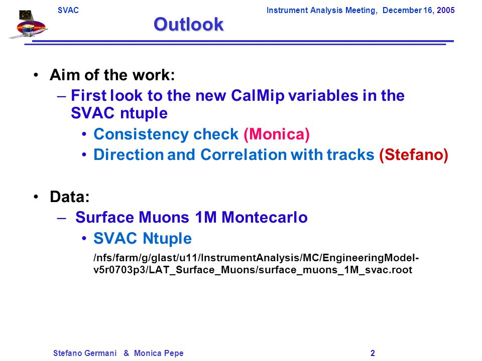 SVACInstrument Analysis Meeting, December 16, 2005 Stefano Germani & Monica Pepe 2 Outlook Aim of the work: –First look to the new CalMip variables in the SVAC ntuple Consistency check (Monica) Direction and Correlation with tracks (Stefano) Data: – Surface Muons 1M Montecarlo SVAC Ntuple /nfs/farm/g/glast/u11/InstrumentAnalysis/MC/EngineeringModel- v5r0703p3/LAT_Surface_Muons/surface_muons_1M_svac.root