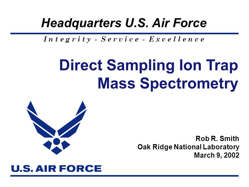I n t e g r i t y - S e r v i c e - E x c e l l e n c e Headquarters U.S. Air Force 1 Direct Sampling Ion Trap Mass Spectrometry Rob R. Smith Oak Ridg