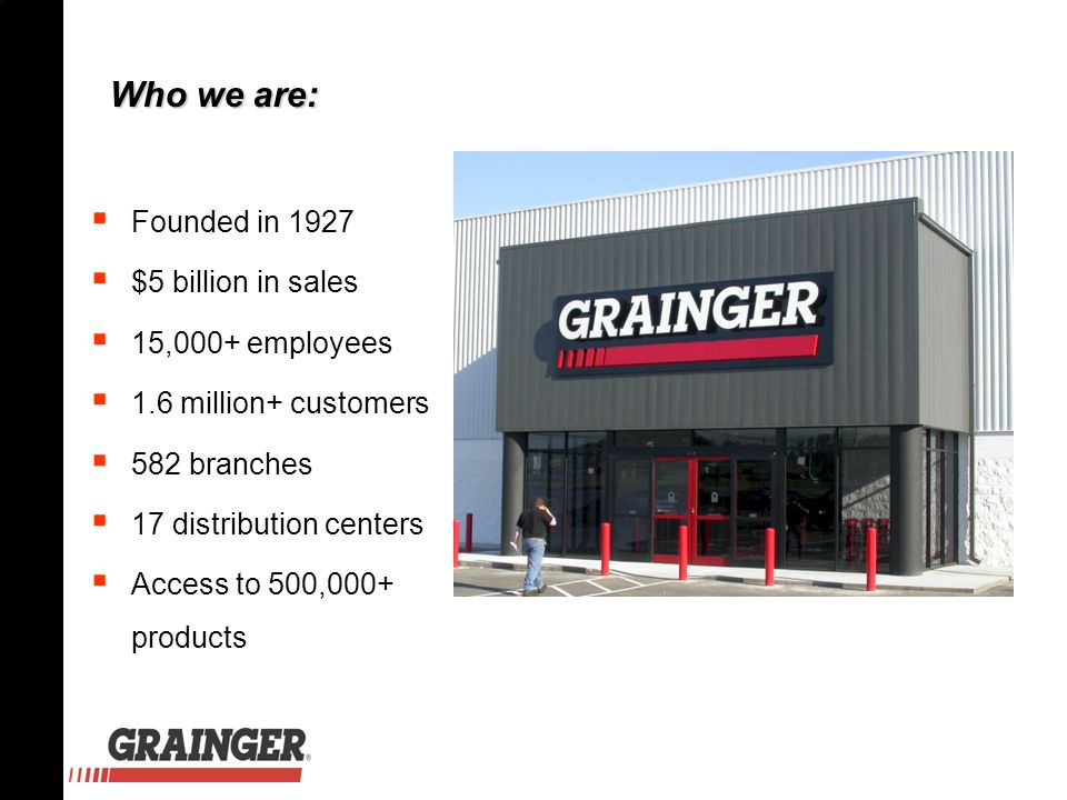  Founded in 1927  $5 billion in sales  15,000+ employees  1.6 million+ customers  582 branches  17 distribution centers  Access to 500,000+ products Who we are: