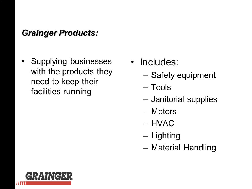 Grainger Products: Supplying businesses with the products they need to keep their facilities running Includes: –Safety equipment –Tools –Janitorial su