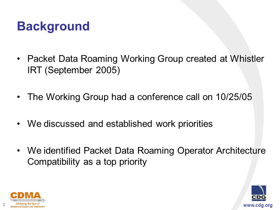 www.cdg.org 2 Background Packet Data Roaming Working Group created at Whistler IRT (September 2005) The Working Group had a conference call on 10/25/05 We discussed and established work priorities We identified Packet Data Roaming Operator Architecture Compatibility as a top priority