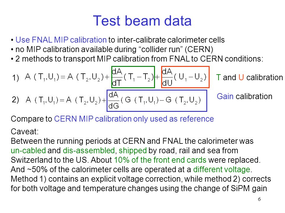 6 Use FNAL MIP calibration to inter-calibrate calorimeter cells no MIP calibration available during collider run (CERN) 2 methods to transport MIP calibration from FNAL to CERN conditions: Compare to CERN MIP calibration only used as reference Caveat: Between the running periods at CERN and FNAL the calorimeter was un-cabled and dis-assembled, shipped by road, rail and sea from Switzerland to the US.
