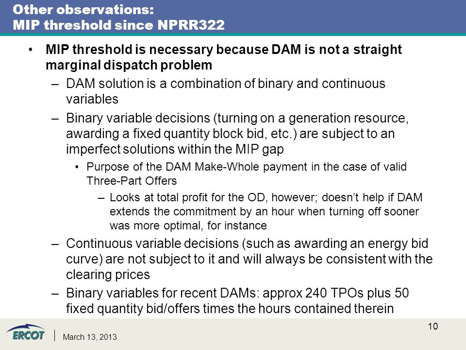 March 13, 2013 Other observations: MIP threshold since NPRR322 MIP threshold is necessary because DAM is not a straight marginal dispatch problem –DAM solution is a combination of binary and continuous variables –Binary variable decisions (turning on a generation resource, awarding a fixed quantity block bid, etc.) are subject to an imperfect solutions within the MIP gap Purpose of the DAM Make-Whole payment in the case of valid Three-Part Offers –Looks at total profit for the OD, however; doesn't help if DAM extends the commitment by an hour when turning off sooner was more optimal, for instance –Continuous variable decisions (such as awarding an energy bid curve) are not subject to it and will always be consistent with the clearing prices –Binary variables for recent DAMs: approx 240 TPOs plus 50 fixed quantity bid/offers times the hours contained therein 10