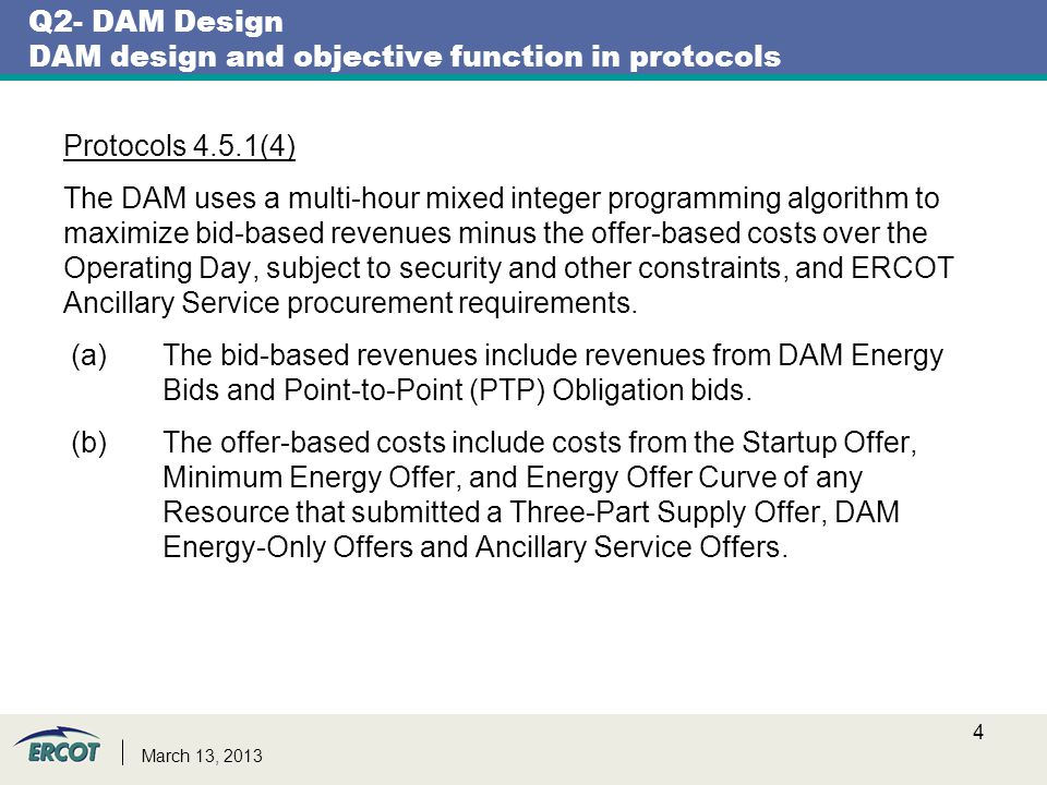 Q2- DAM Design DAM design and objective function in protocols Protocols 4.5.1(4) The DAM uses a multi-hour mixed integer programming algorithm to maximize bid-based revenues minus the offer-based costs over the Operating Day, subject to security and other constraints, and ERCOT Ancillary Service procurement requirements.