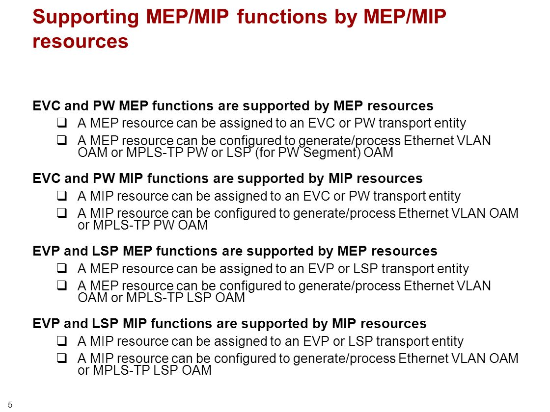 5 Supporting MEP/MIP functions by MEP/MIP resources EVC and PW MEP functions are supported by MEP resources  A MEP resource can be assigned to an EVC or PW transport entity  A MEP resource can be configured to generate/process Ethernet VLAN OAM or MPLS-TP PW or LSP (for PW Segment) OAM EVC and PW MIP functions are supported by MIP resources  A MIP resource can be assigned to an EVC or PW transport entity  A MIP resource can be configured to generate/process Ethernet VLAN OAM or MPLS-TP PW OAM EVP and LSP MEP functions are supported by MEP resources  A MEP resource can be assigned to an EVP or LSP transport entity  A MEP resource can be configured to generate/process Ethernet VLAN OAM or MPLS-TP LSP OAM EVP and LSP MIP functions are supported by MIP resources  A MIP resource can be assigned to an EVP or LSP transport entity  A MIP resource can be configured to generate/process Ethernet VLAN OAM or MPLS-TP LSP OAM