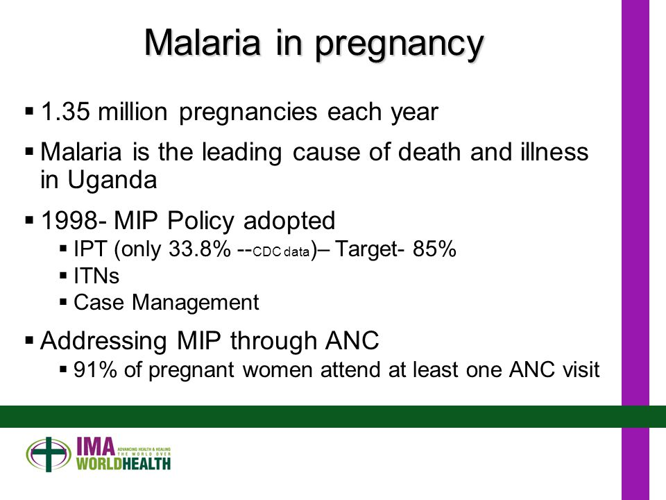 Malaria in pregnancy  1.35 million pregnancies each year  Malaria is the leading cause of death and illness in Uganda  1998- MIP Policy adopted  IPT (only 33.8% -- CDC data )– Target- 85%  ITNs  Case Management  Addressing MIP through ANC  91% of pregnant women attend at least one ANC visit