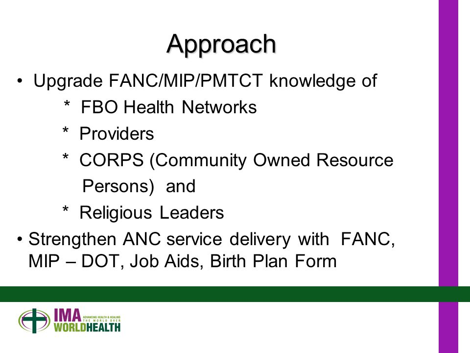 Approach Upgrade FANC/MIP/PMTCT knowledge of * FBO Health Networks * Providers * CORPS (Community Owned Resource Persons) and * Religious Leaders Strengthen ANC service delivery with FANC, MIP – DOT, Job Aids, Birth Plan Form