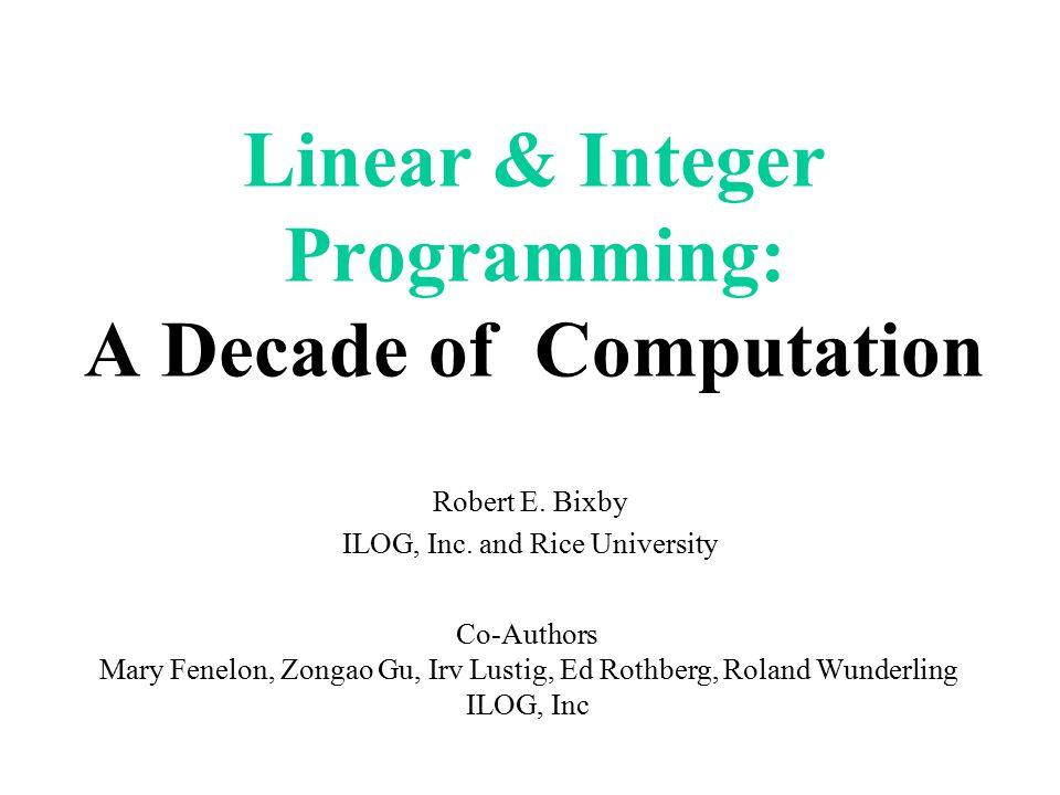 Machine Comparison Model: PILOTS constraints: 1141, variables: 3652, nonzeros: 43167 Machine Seconds Sun 3/150 44064.0 Pentium PC (60 MHz) 222.6 IBM 590 Powerstation 65.0 SGI R8000 Power Challenge 44.8 Athlon (650 MHz) 22.2 Compaq (667 Mhz EV67) 6.8 ~5000x improvement