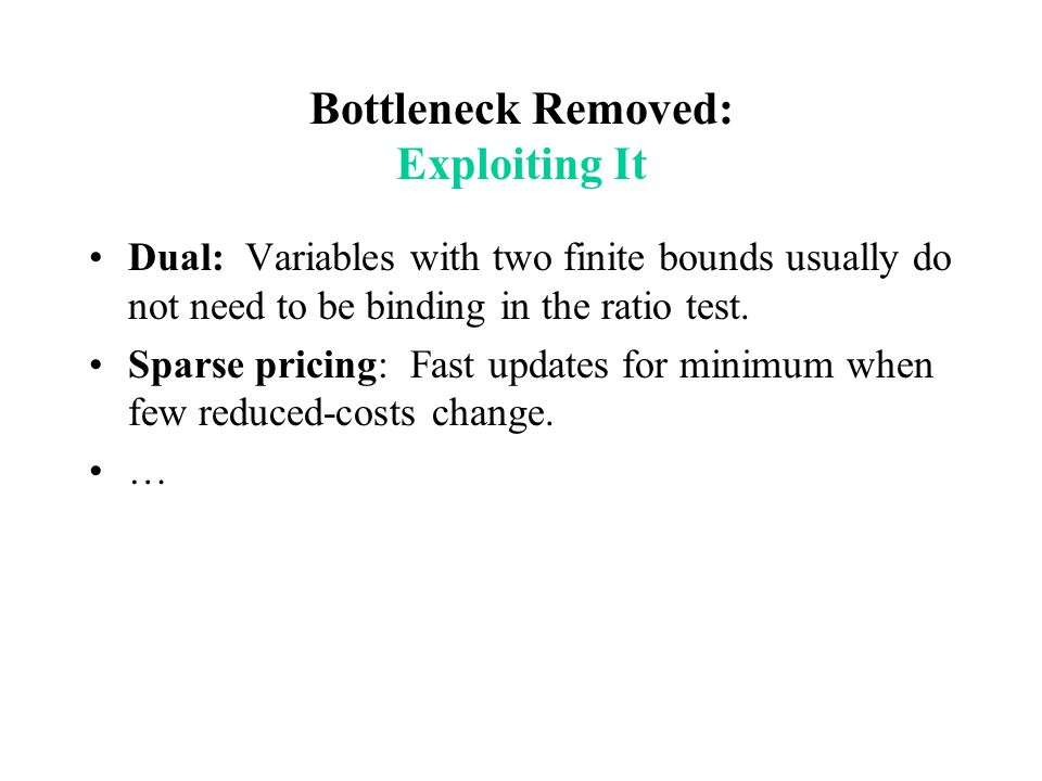 Bottleneck Removed: Exploiting It Dual: Variables with two finite bounds usually do not need to be binding in the ratio test. Sparse pricing: Fast upd