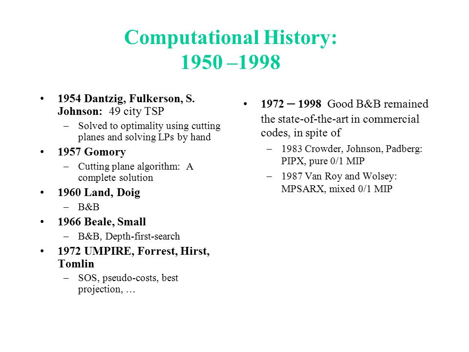 Computational History: 1950 –1998 1954 Dantzig, Fulkerson, S. Johnson: 49 city TSP –Solved to optimality using cutting planes and solving LPs by hand