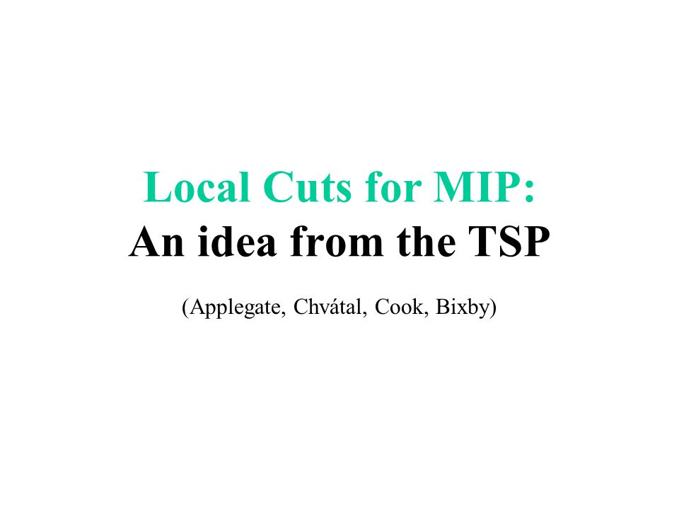 Local Cuts for MIP: An idea from the TSP (Applegate, Chvátal, Cook, Bixby)