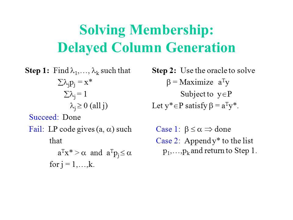 Solving Membership: Delayed Column Generation Step 1: Find 1,…, k such that  j p j = x*  j = 1 j  0 (all j) Succeed: Done Fail: LP code gives (a, 